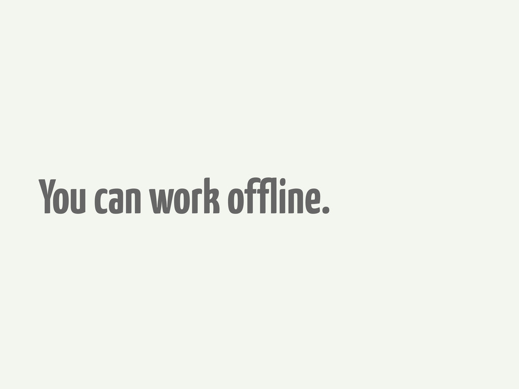 You can work offline.