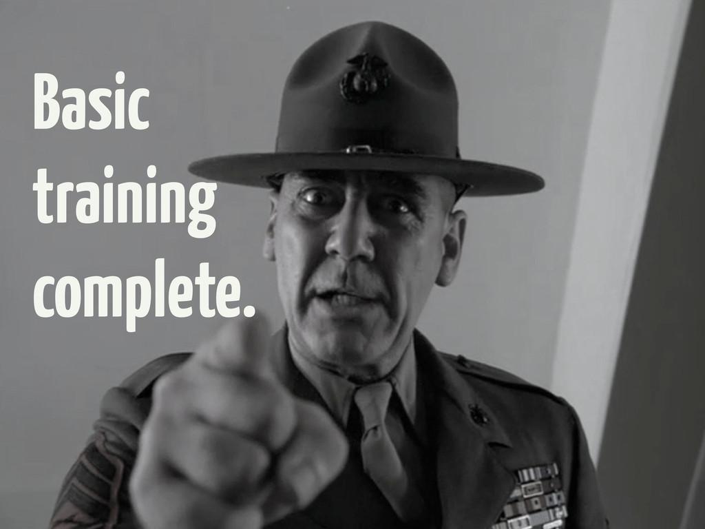 Basic training complete.