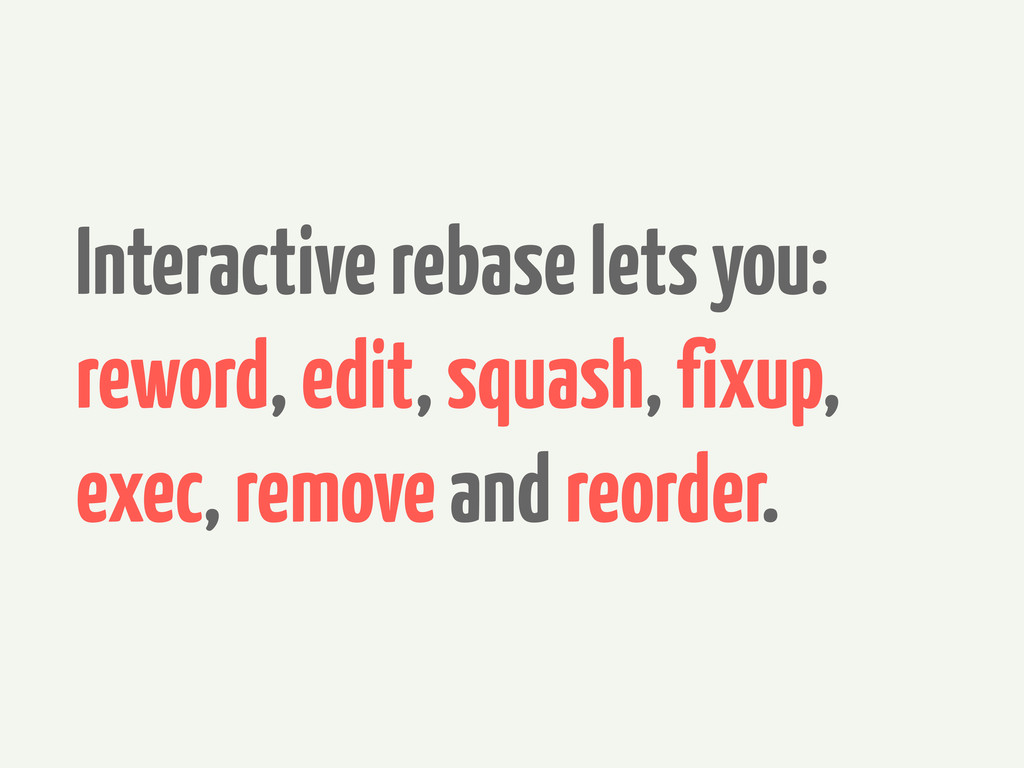 Interactive rebase lets you: reword, edit, squa...