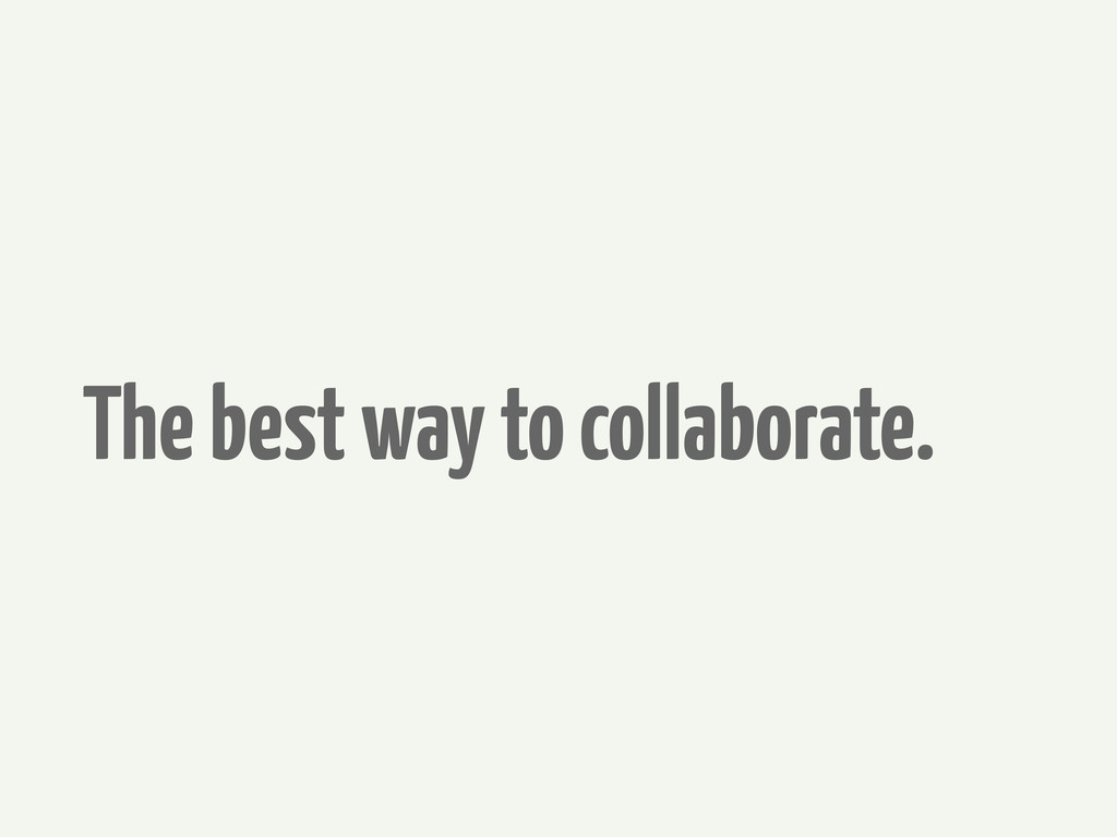 The best way to collaborate.