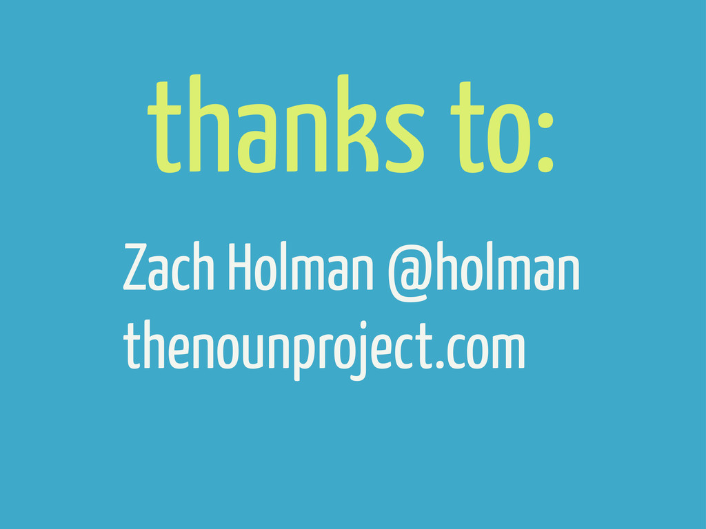 Zach Holman @holman thenounproject.com thanks t...