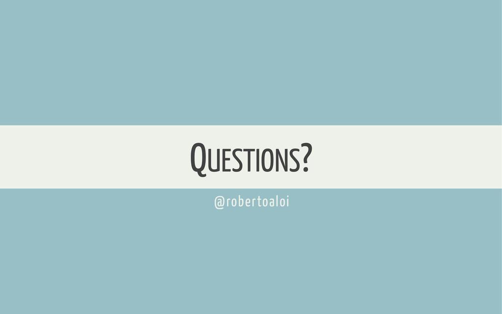 QUESTIONS? @robertoaloi
