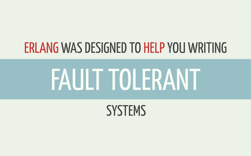ERLANG WAS DESIGNED TO HELP YOU WRITING SYSTEMS...