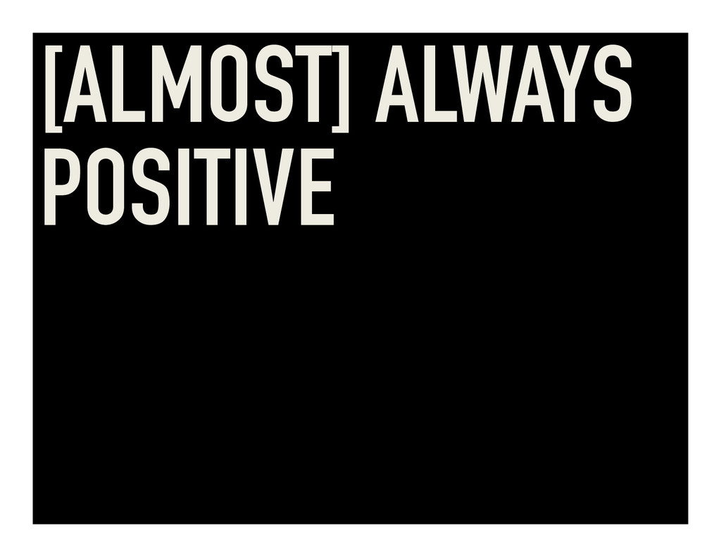 [ALMOST] ALWAYS POSITIVE
