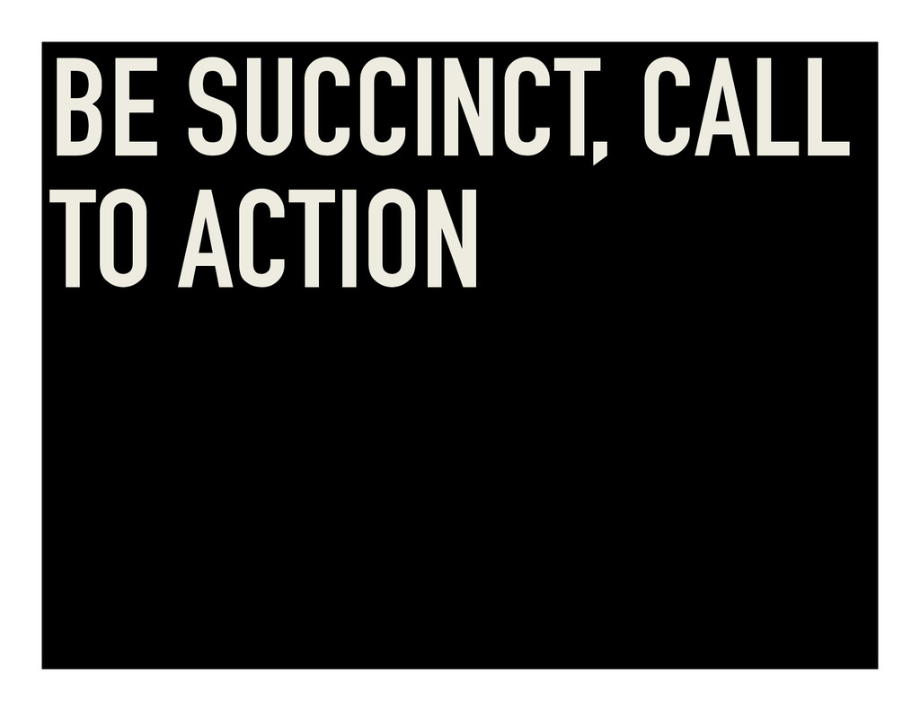 BE SUCCINCT, CALL TO ACTION