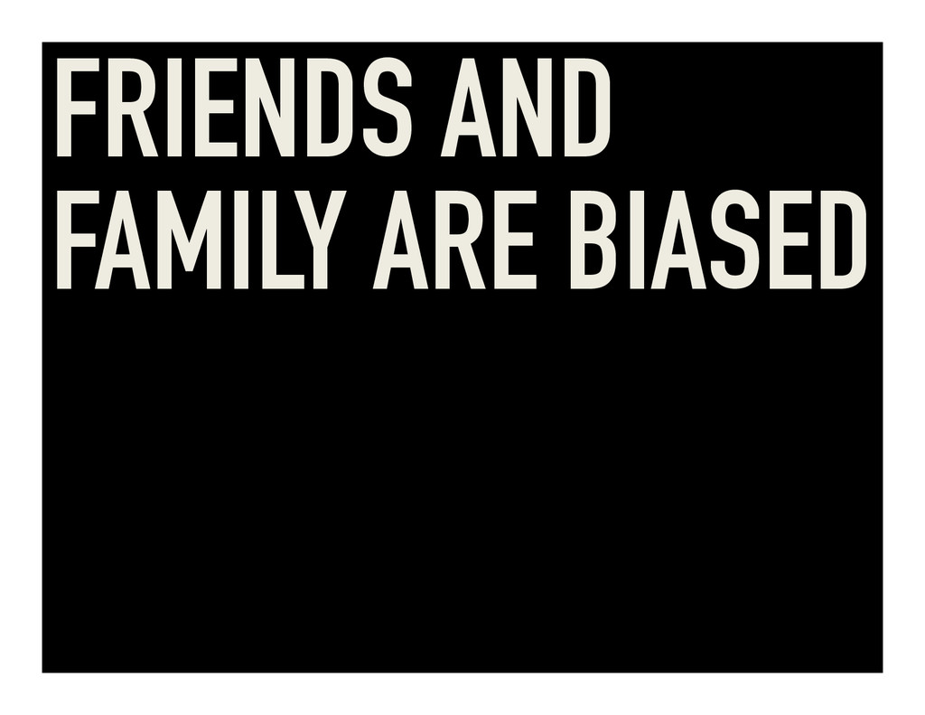 FRIENDS AND FAMILY ARE BIASED