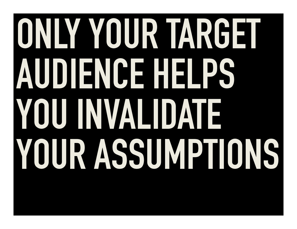 ONLY YOUR TARGET AUDIENCE HELPS YOU INVALIDATE ...