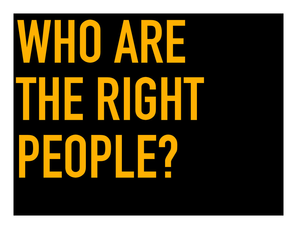 WHO ARE THE RIGHT PEOPLE?