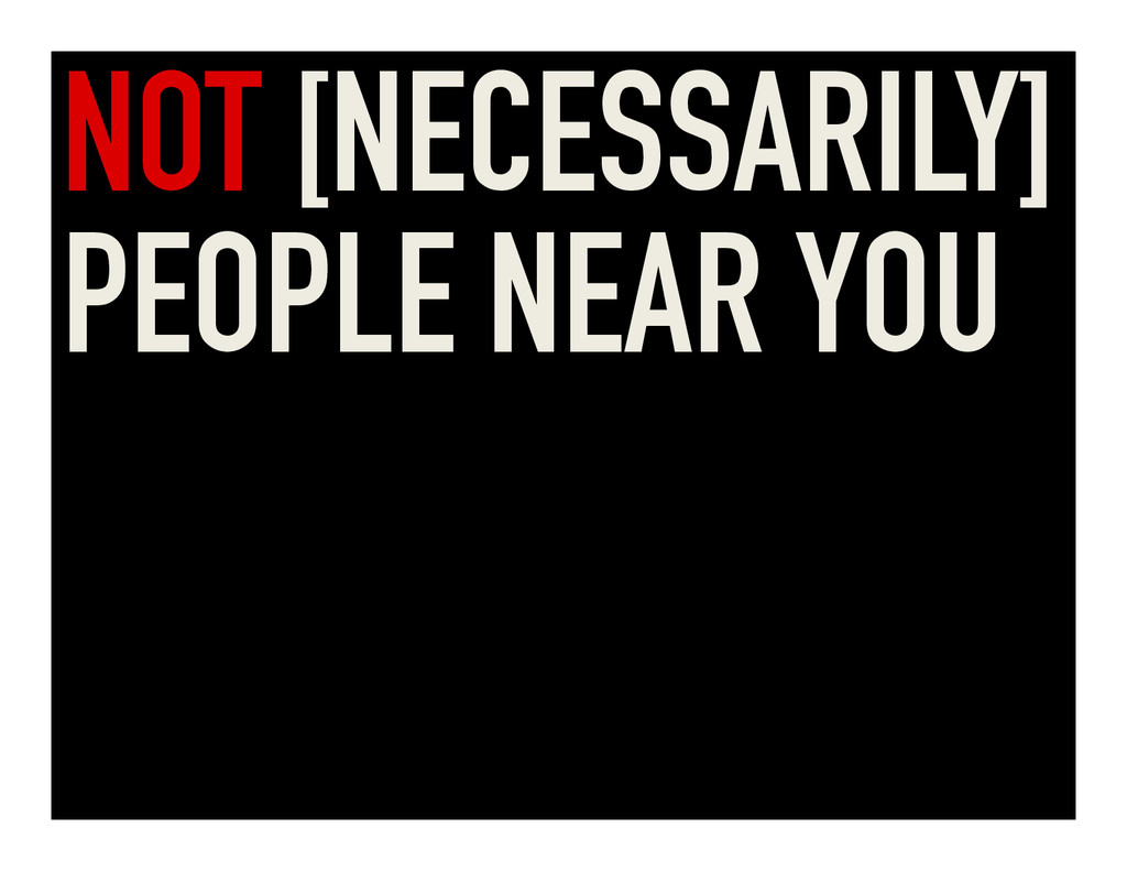 NOT [NECESSARILY] PEOPLE NEAR YOU