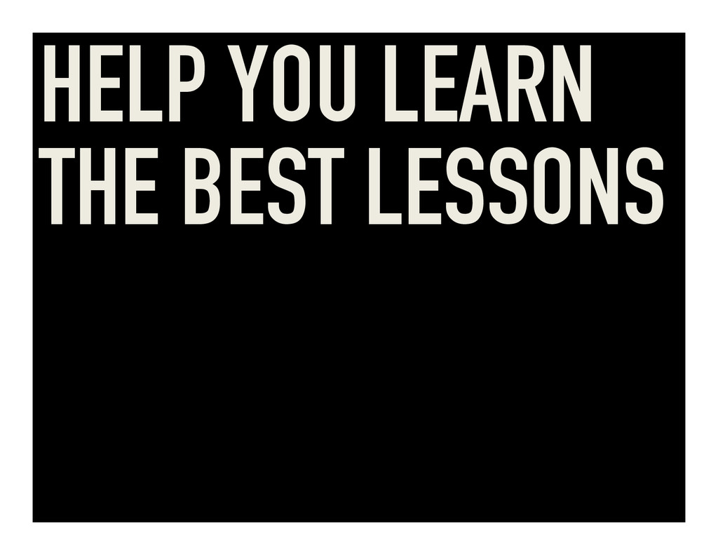HELP YOU LEARN THE BEST LESSONS