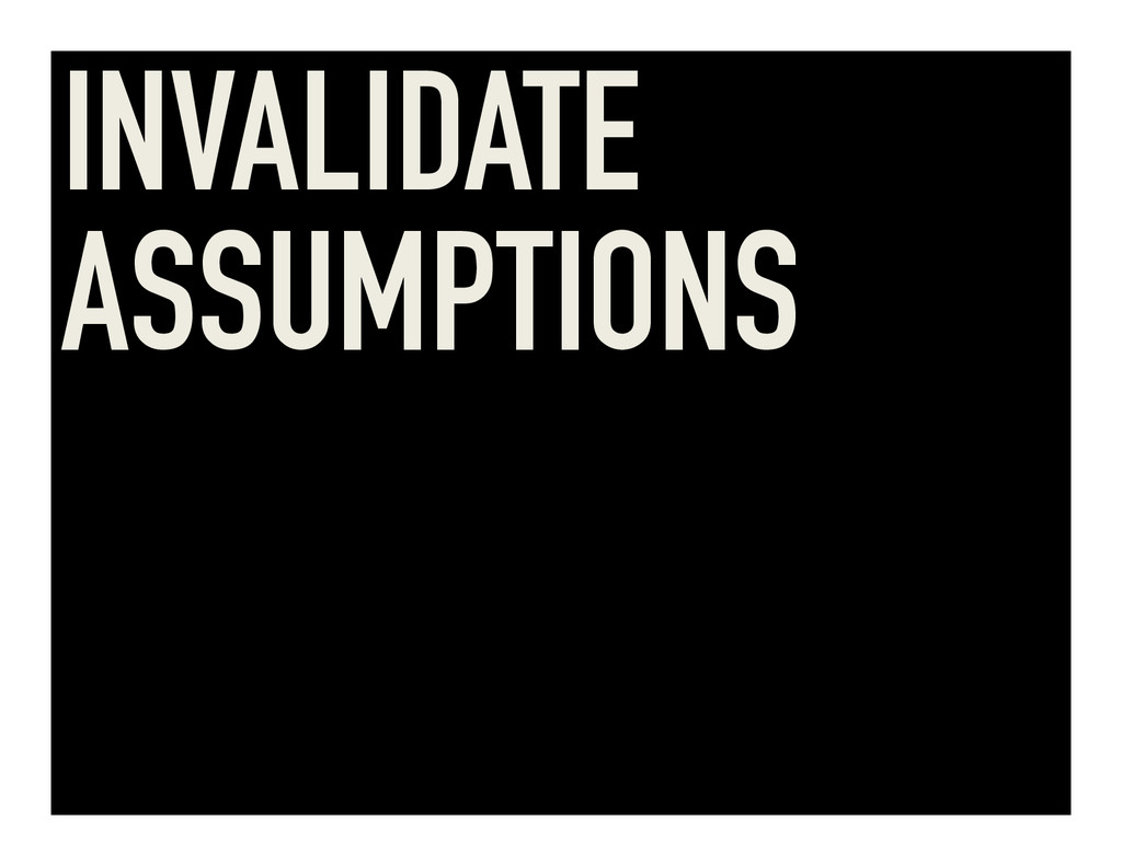 INVALIDATE ASSUMPTIONS