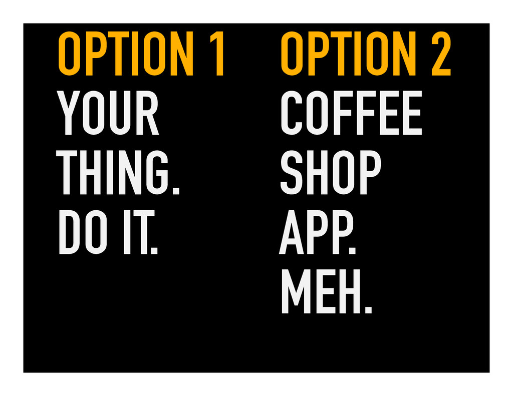 OPTION 1 YOUR THING. DO IT. OPTION 2 COFFEE SHO...