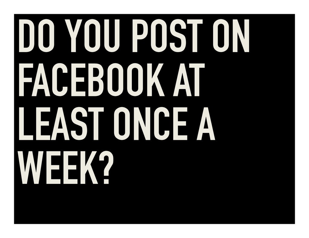 DO YOU POST ON FACEBOOK AT LEAST ONCE A WEEK?
