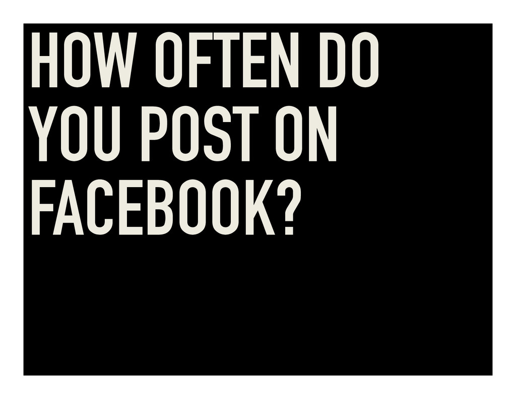 HOW OFTEN DO YOU POST ON FACEBOOK?