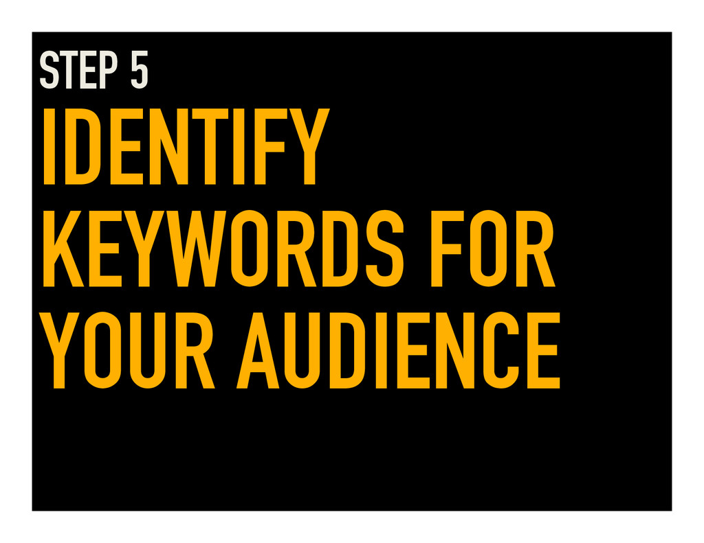 STEP 5 IDENTIFY KEYWORDS FOR YOUR AUDIENCE