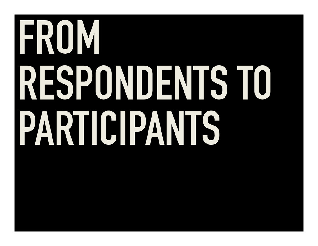 FROM RESPONDENTS TO PARTICIPANTS