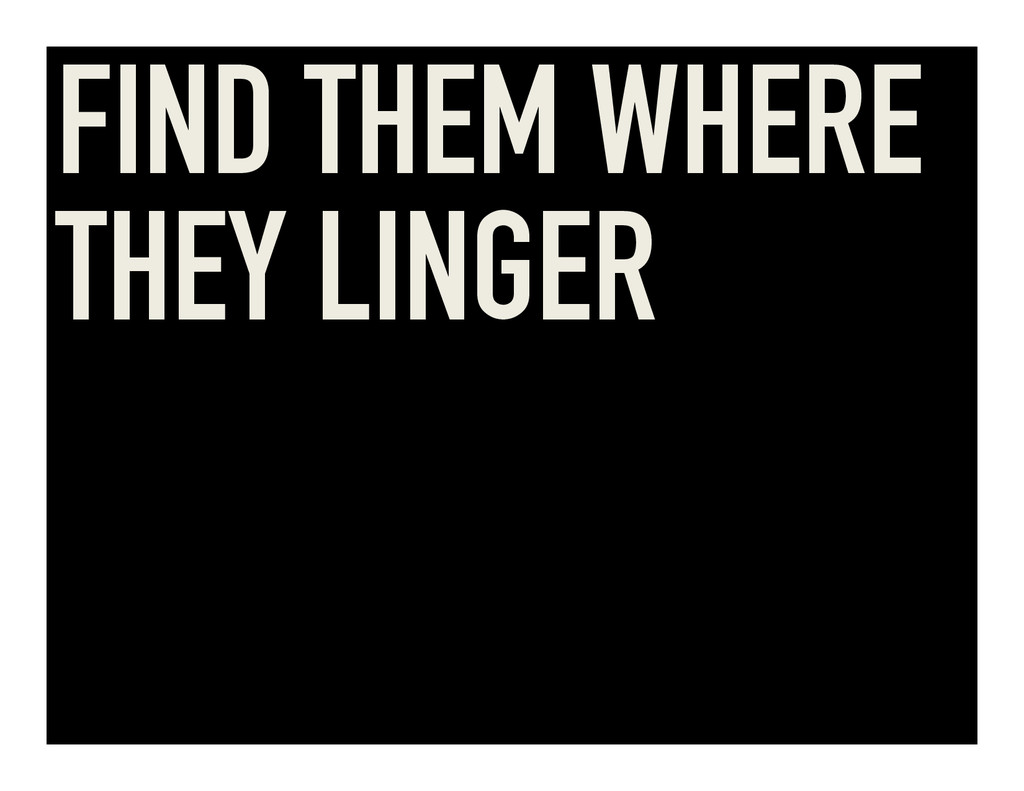 FIND THEM WHERE THEY LINGER
