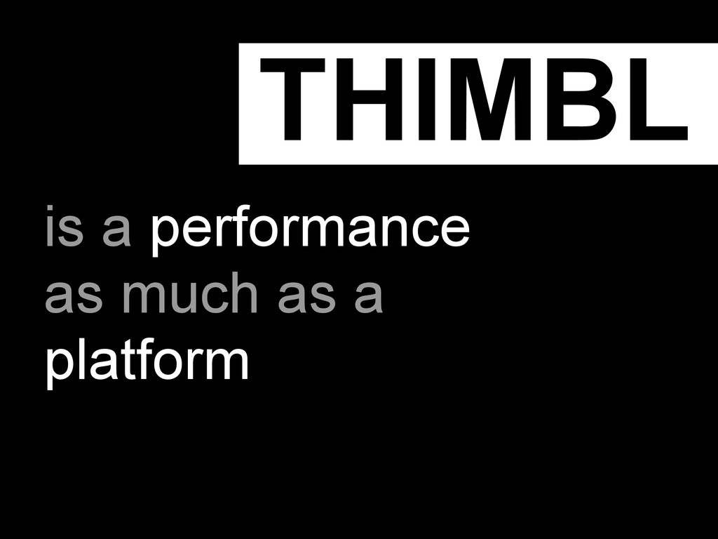 THIMBL is a performance as much as a platform
