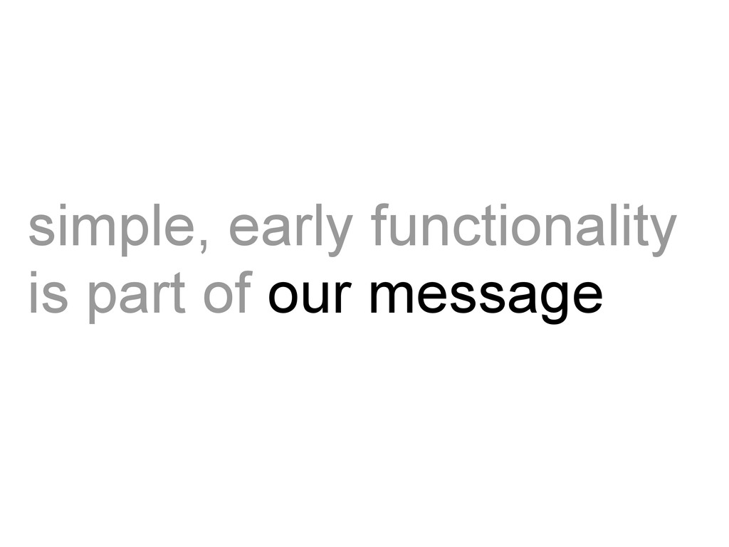 simple, early functionality is part of our mess...