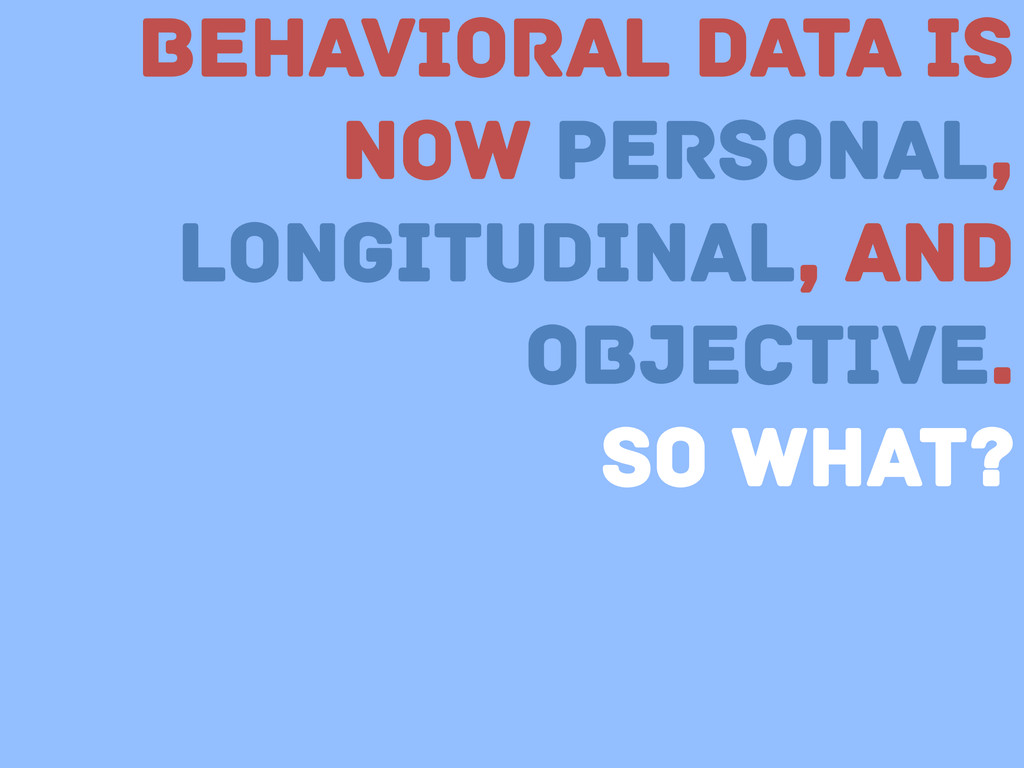 Behavioral Data is now Personal, Longitudinal, ...