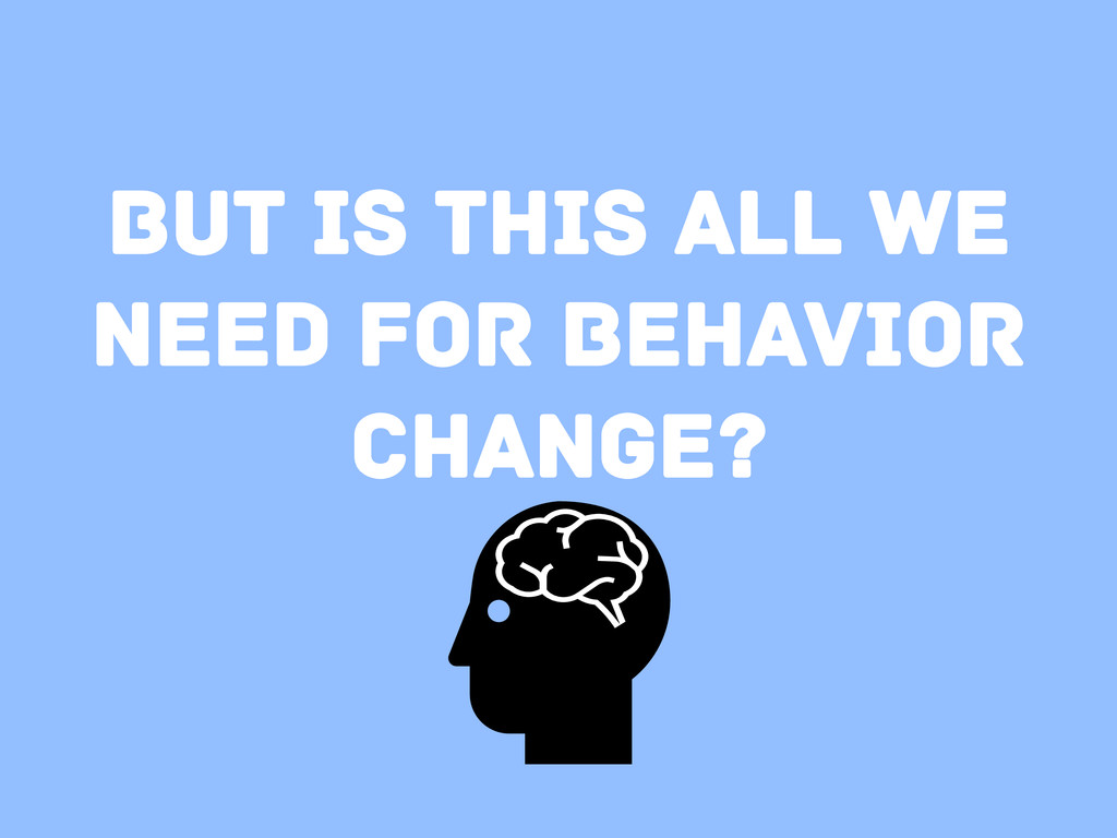 But is this all we need for behavior change?
