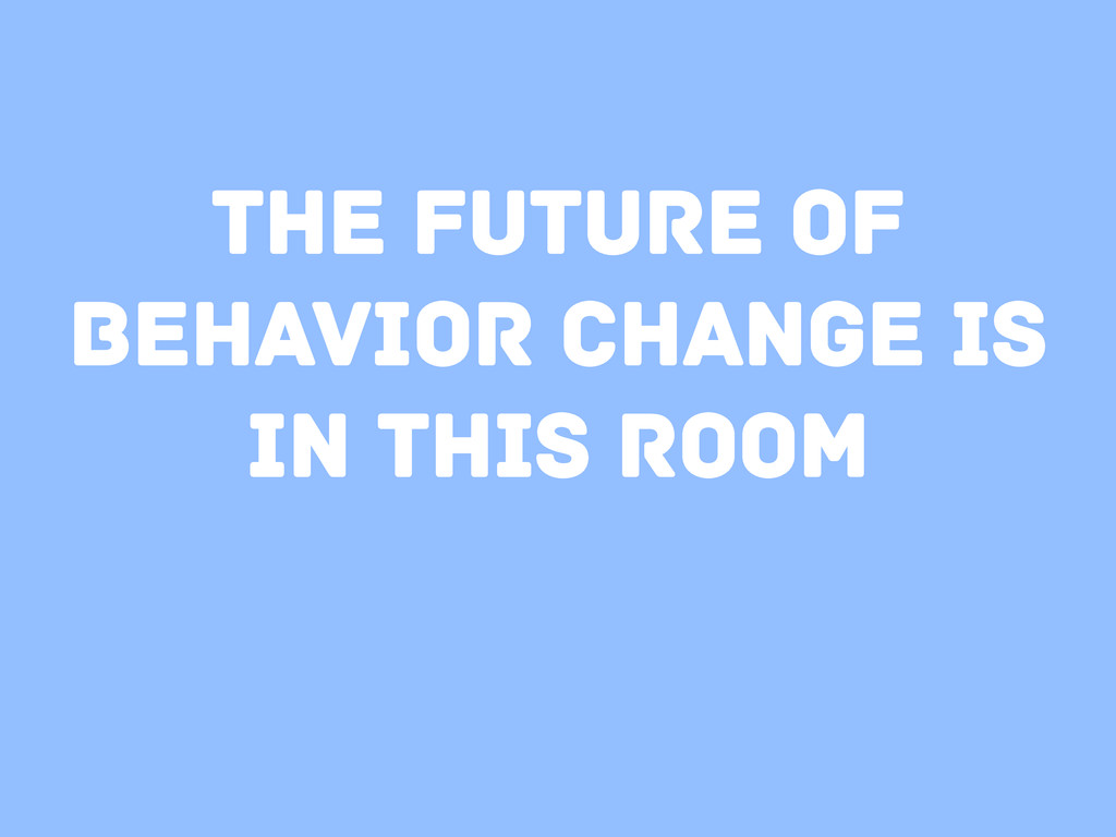 The future of behavior change is in this room