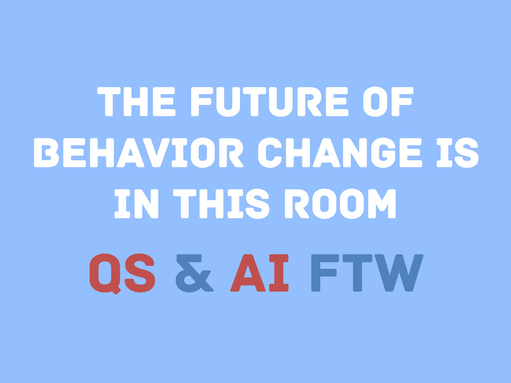 The future of behavior change is in this room Q...
