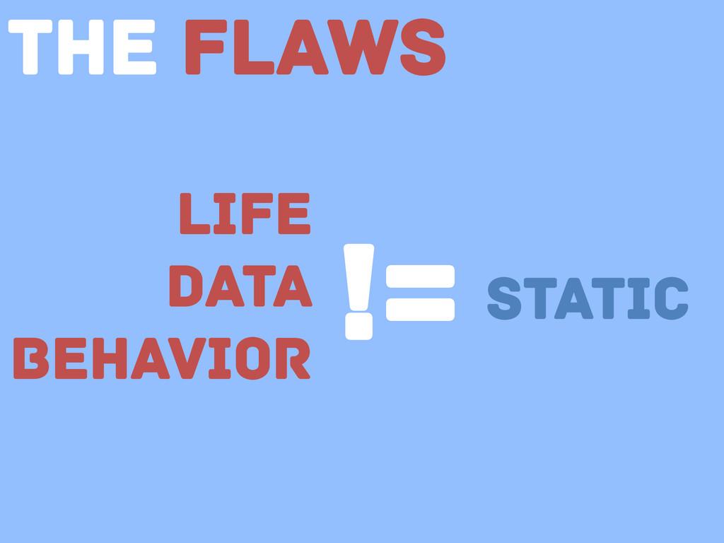Life Data Behavior != static The Flaws