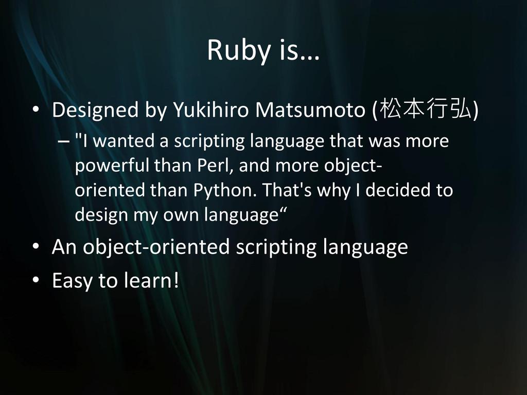 Ruby is… • Designed by Yukihiro Matsumoto (松本行弘...