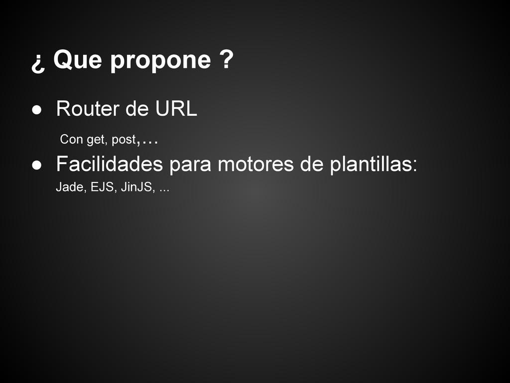¿ Que propone ? ● Router de URL Con get, post,....