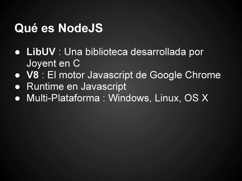 Qué es NodeJS ● LibUV : Una biblioteca desarrol...
