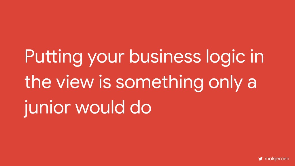 Putting your business logic in the view is some...