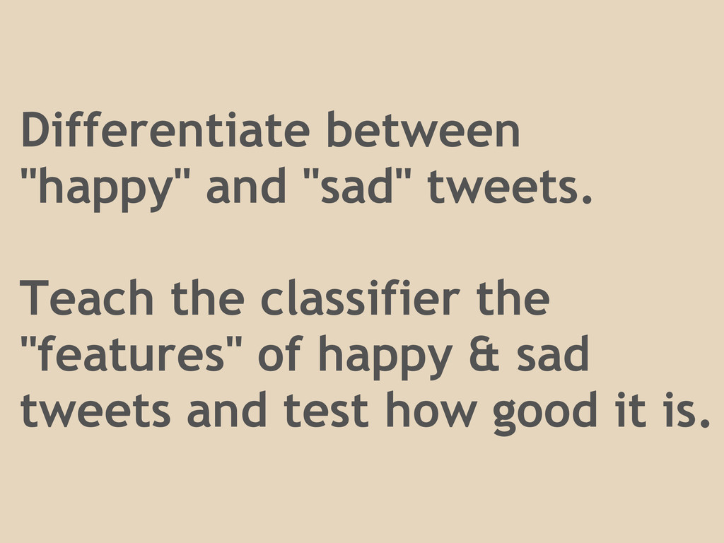 "Differentiate between ""happy"" and ""sad"" tweets...."