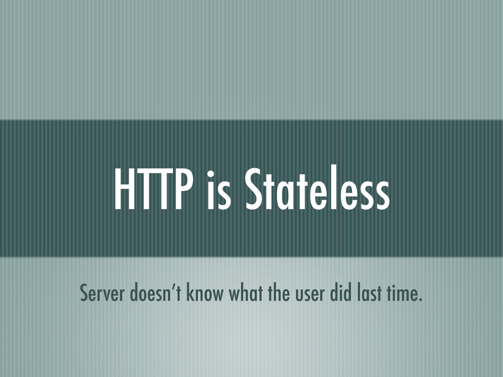 HTTP is Stateless Server doesn't know what the ...
