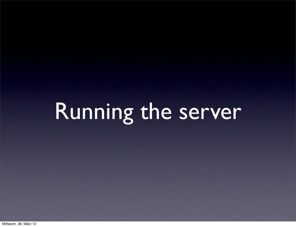 Running the server Mittwoch, 28. März 12