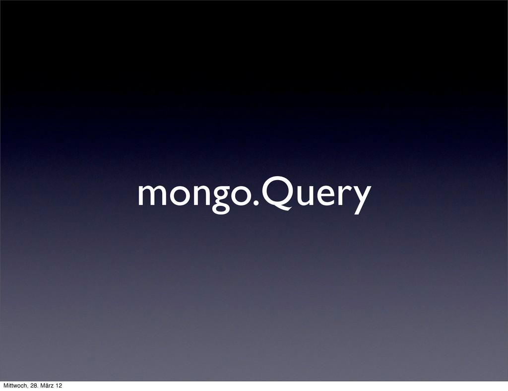 mongo.Query Mittwoch, 28. März 12