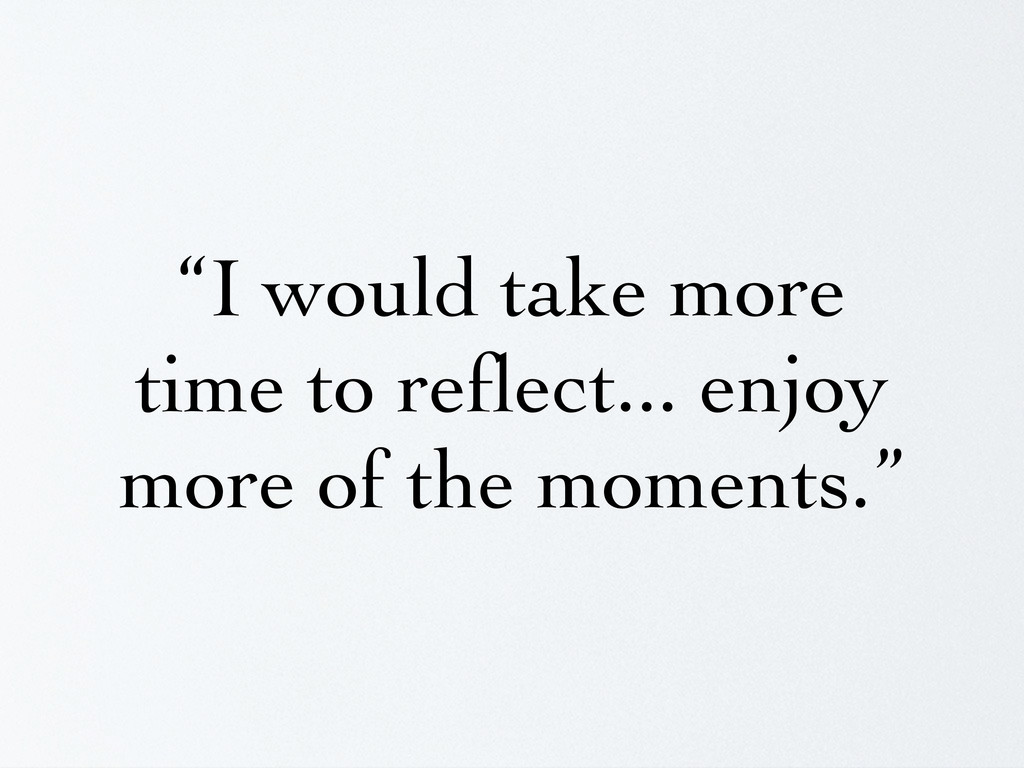 """""""I would take more time to reflect... enjoy more..."""