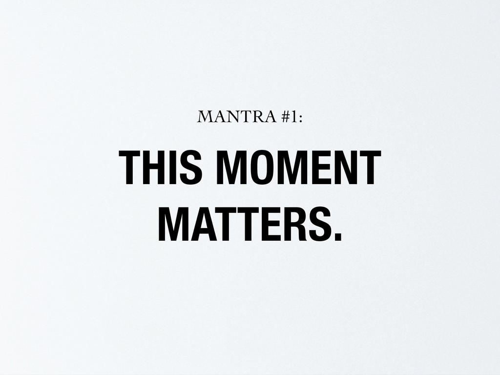 THIS MOMENT MATTERS. MANTRA #1: