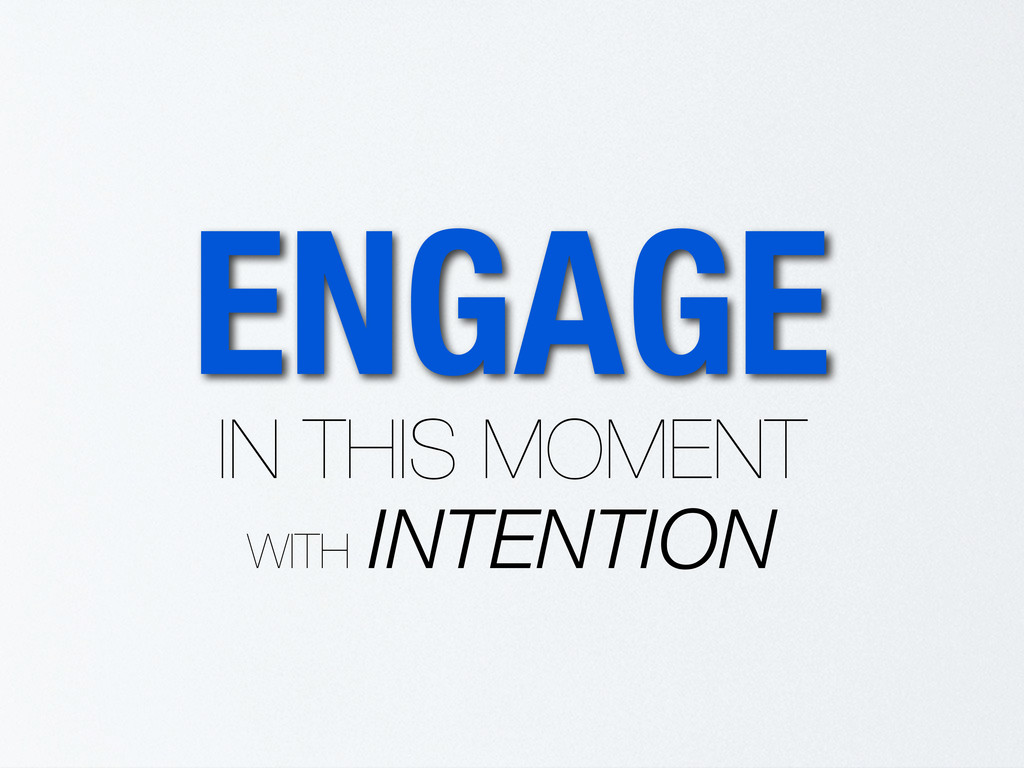 ENGAGE IN THIS MOMENT WITH INTENTION