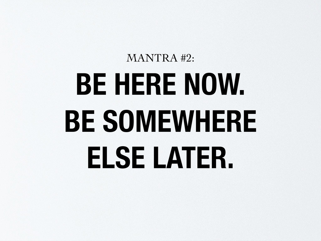 BE HERE NOW. BE SOMEWHERE ELSE LATER. MANTRA #2: