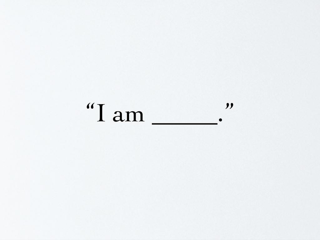 """""""I am _____."""""""