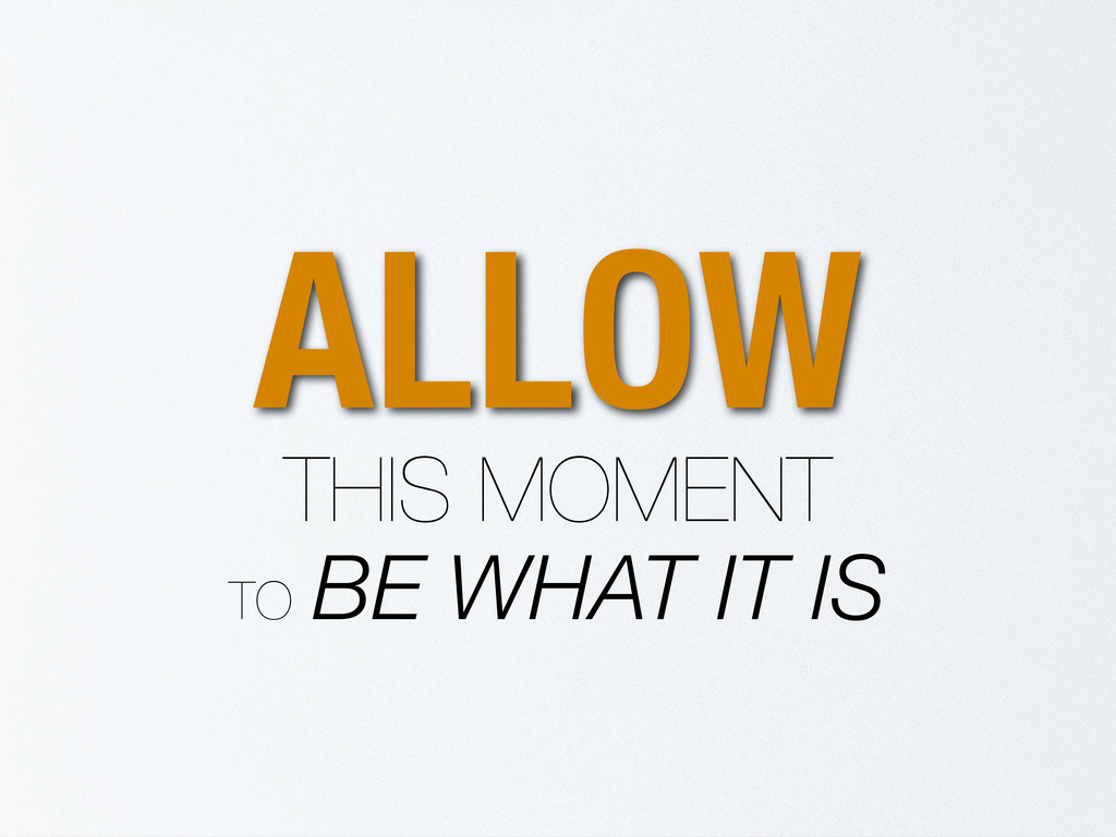 ALLOW THIS MOMENT TO BE WHAT IT IS