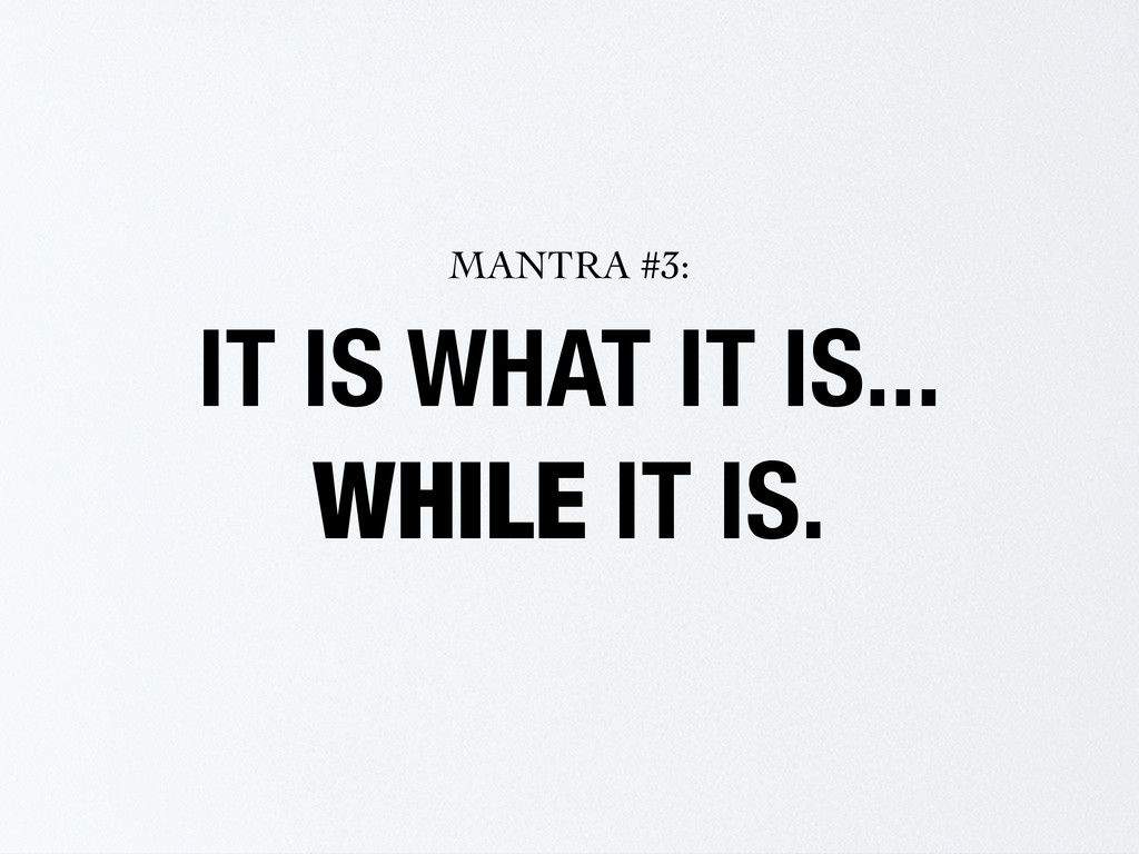 IT IS WHAT IT IS... WHILE IT IS. MANTRA #3: