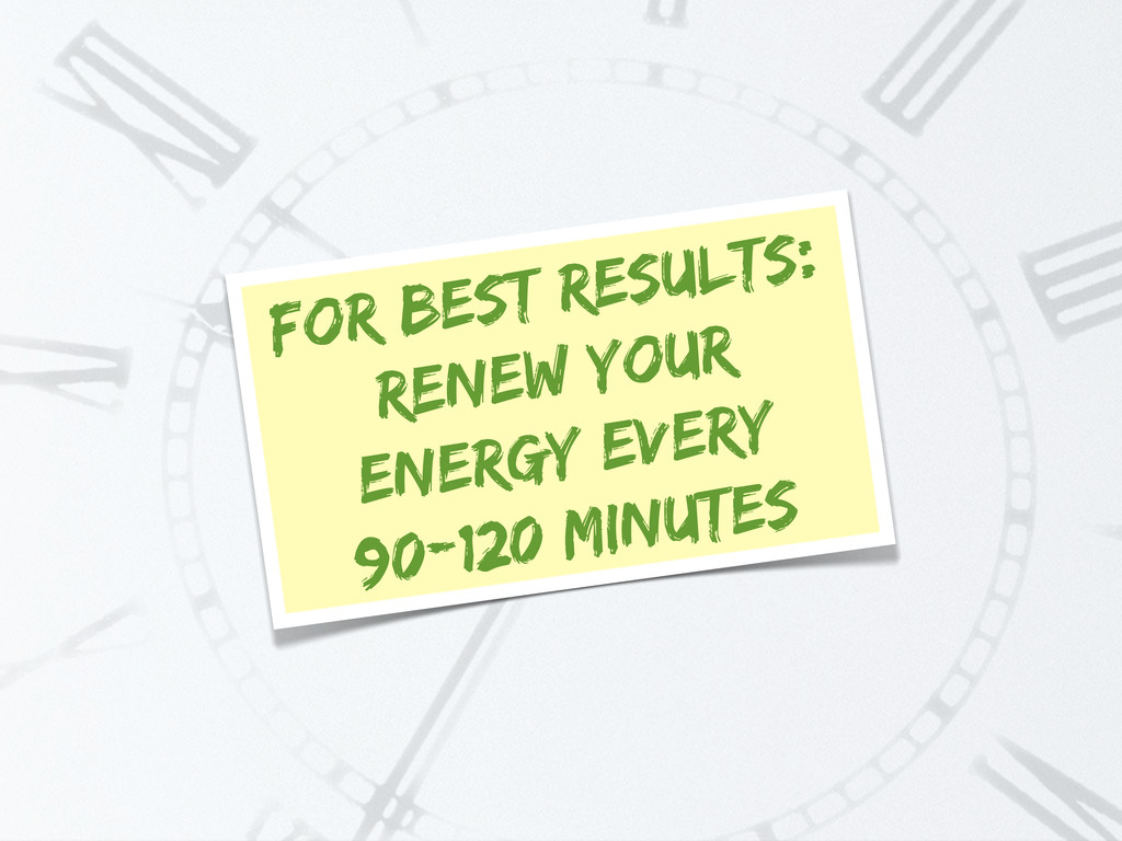 For best results: Renew your energy every 90-12...