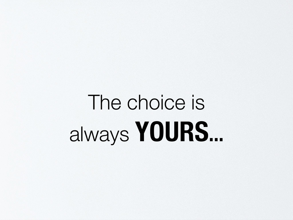 The choice is always YOURS...