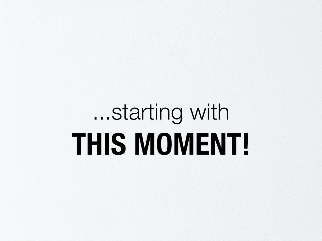 ...starting with THIS MOMENT!