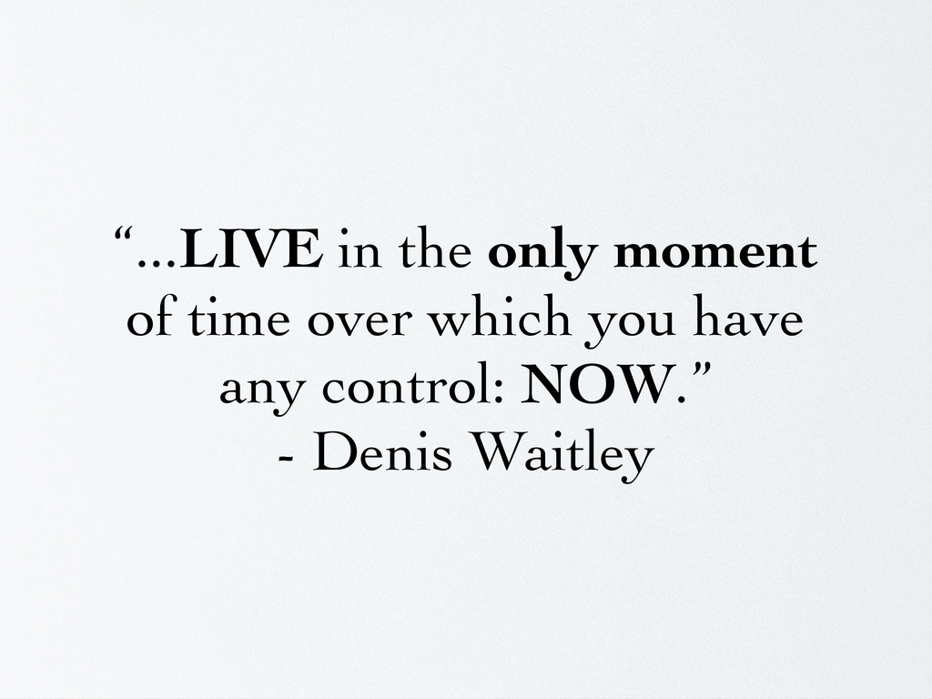 """""""...LIVE in the only moment of time over which ..."""