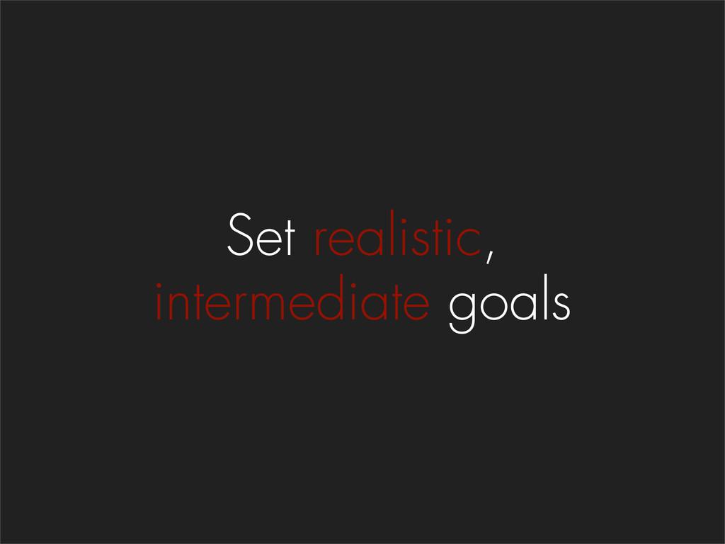 Set realistic, intermediate goals