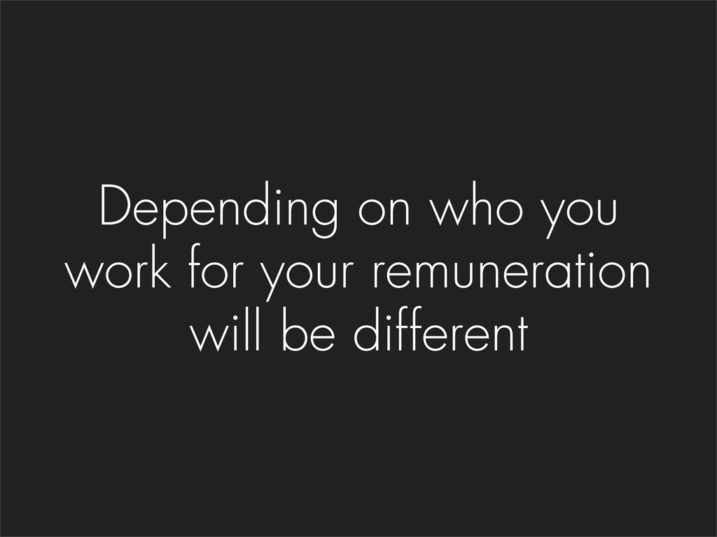 Depending on who you work for your remuneration...