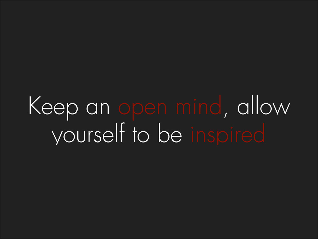 Keep an open mind, allow yourself to be inspired